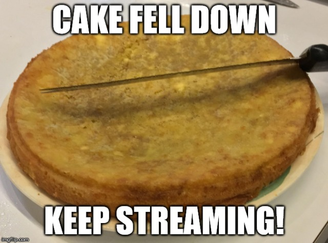 Cake fell down, keep streaming!